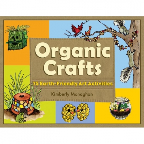 Organic Crafts: 75 Earth Friendly Art Activities